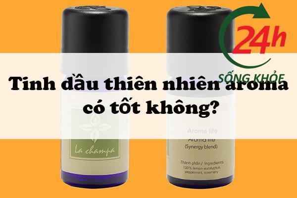 Tinh dầu thiên nhiên Aroma có tốt không?