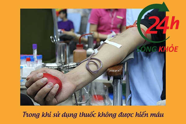 Không hiến máu trong vòng 2 tháng trước và sau khi sử dụng thuốc