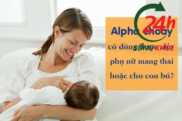Alpha choay có dùng được cho bà bầu, phụ nữ cho con bú không?