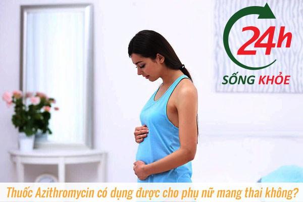 Thuốc Azithromycin có dụng được cho phụ nữ mang thai không?