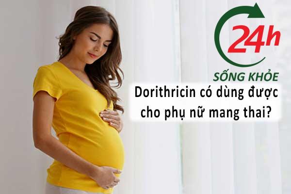 Dorithricin có dùng được cho bà bầu và phụ nữ cho con bú?