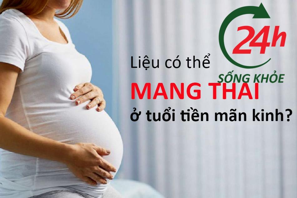 Phụ nữ ở tuổi tiền mãn kinh có thể mang thai không?