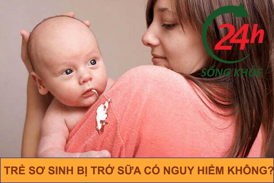 Trẻ sơ sinh bị trớ sữa có nguy hiểm không?