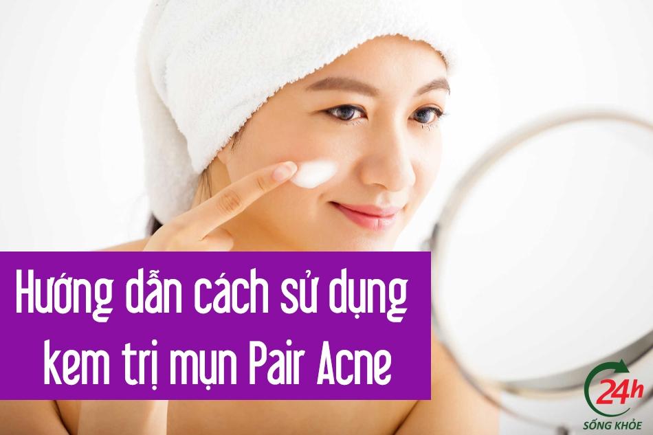 Hướng dẫn cách sử dụng kem trị mụn Pair Acne