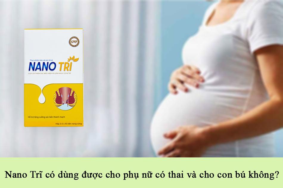 Nano Trĩ có dùng được cho phụ nữ có thai và cho con bú không?